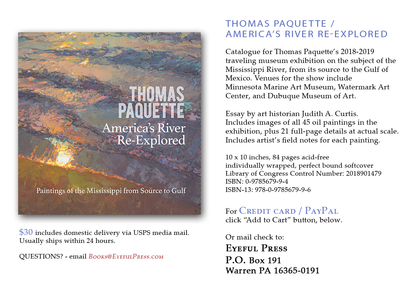 Catalogue for Thomas Paquettes 2018-2019 traveling museum exhibition on the subject of the Mississippi River, from its source to the Gulf of Mexico. Venues for the show include Minnesota Marine Art Museum, Watermark Art Center, and Dubuque Museum of Art. Essay by art historian Judith A. Curtis. Includes images of all 45 oil paintings in the exhibition, plus 21 full-page details at actual scale.